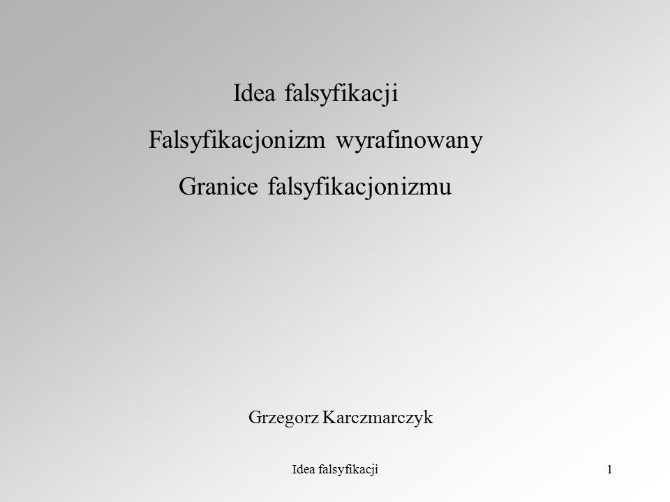 Idea falsyfikacji1 Falsyfikacjonizm wyrafinowany Granice falsyfikacjonizmu Grzegorz Karczmarczyk