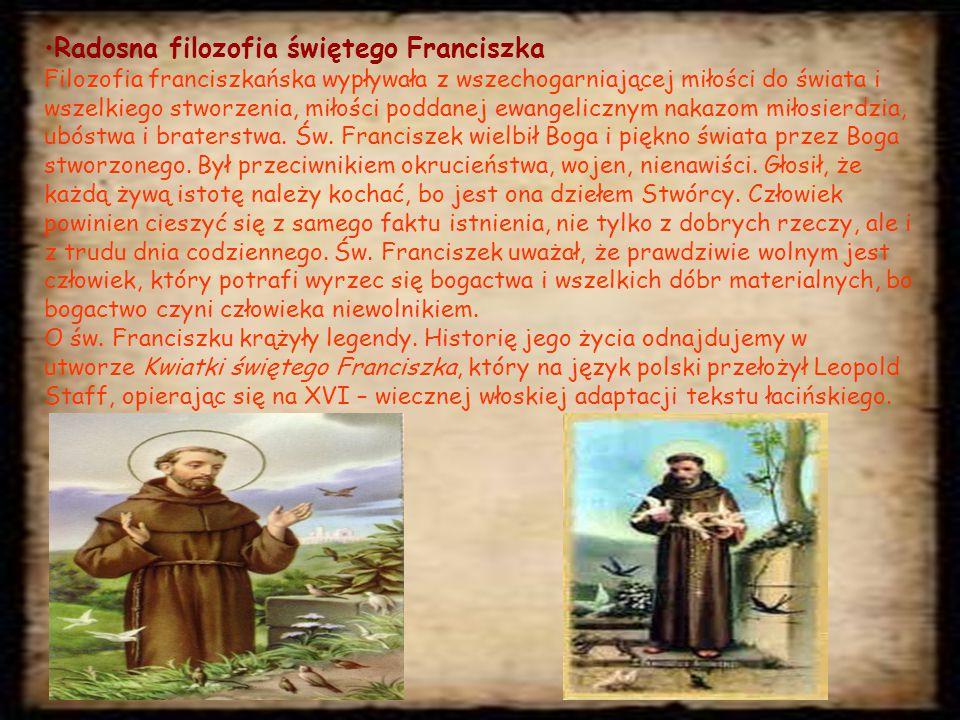 Radosna filozofia świętego Franciszka Filozofia franciszkańska wypływała z wszechogarniającej miłości do świata i wszelkiego stworzenia, miłości poddanej ewangelicznym nakazom miłosierdzia, ubóstwa i braterstwa.