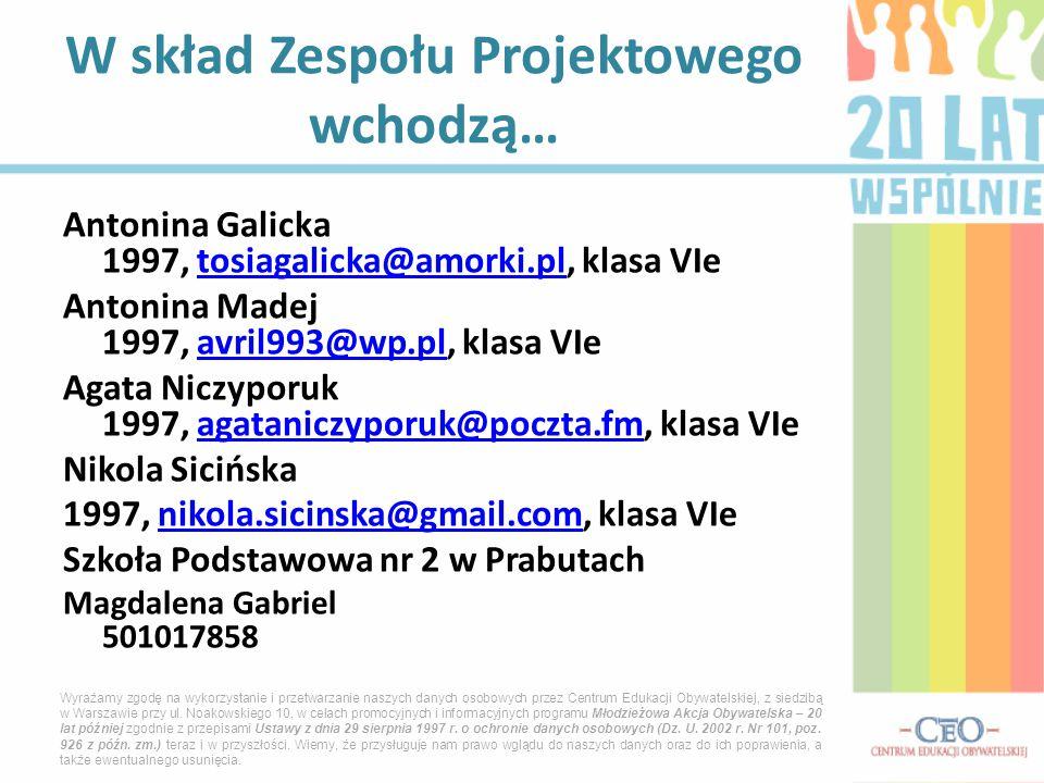 Antonina Galicka 1997, tosiagalicka@amorki.pl, klasa VIetosiagalicka@amorki.pl Antonina Madej 1997, avril993@wp.pl, klasa VIeavril993@wp.pl Agata Niczyporuk 1997, agataniczyporuk@poczta.fm, klasa VIeagataniczyporuk@poczta.fm Nikola Sicińska 1997, nikola.sicinska@gmail.com, klasa VIenikola.sicinska@gmail.com Szkoła Podstawowa nr 2 w Prabutach Magdalena Gabriel 501017858 W skład Zespołu Projektowego wchodzą… Wyrażamy zgodę na wykorzystanie i przetwarzanie naszych danych osobowych przez Centrum Edukacji Obywatelskiej, z siedzibą w Warszawie przy ul.
