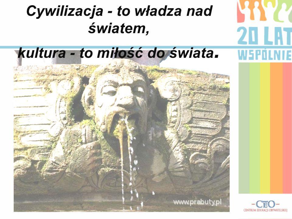 Cywilizacja - to władza nad światem, kultura - to miłość do świata.