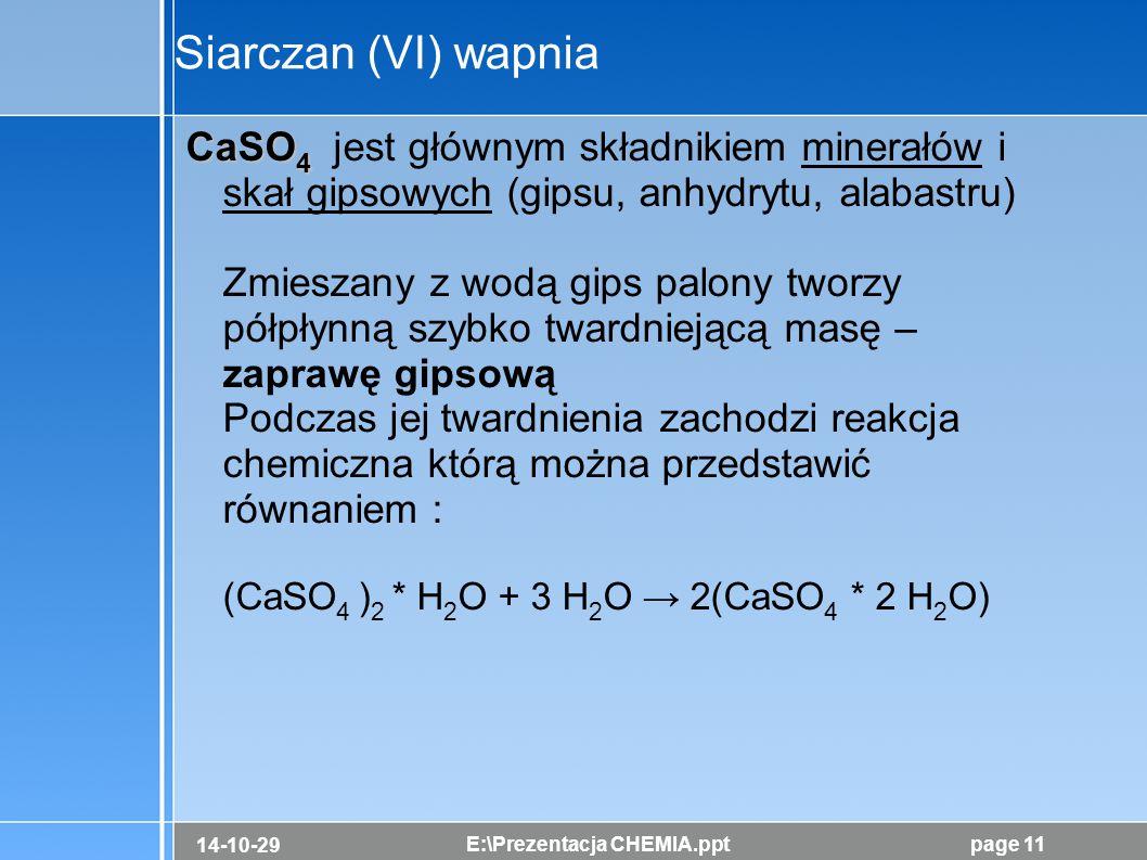 14-10-29 E:\Prezentacja CHEMIA.pptpage 11 Siarczan (VI) wapnia CaSO 4 CaSO 4 jest głównym składnikiem minerałów i skał gipsowych (gipsu, anhydrytu, al