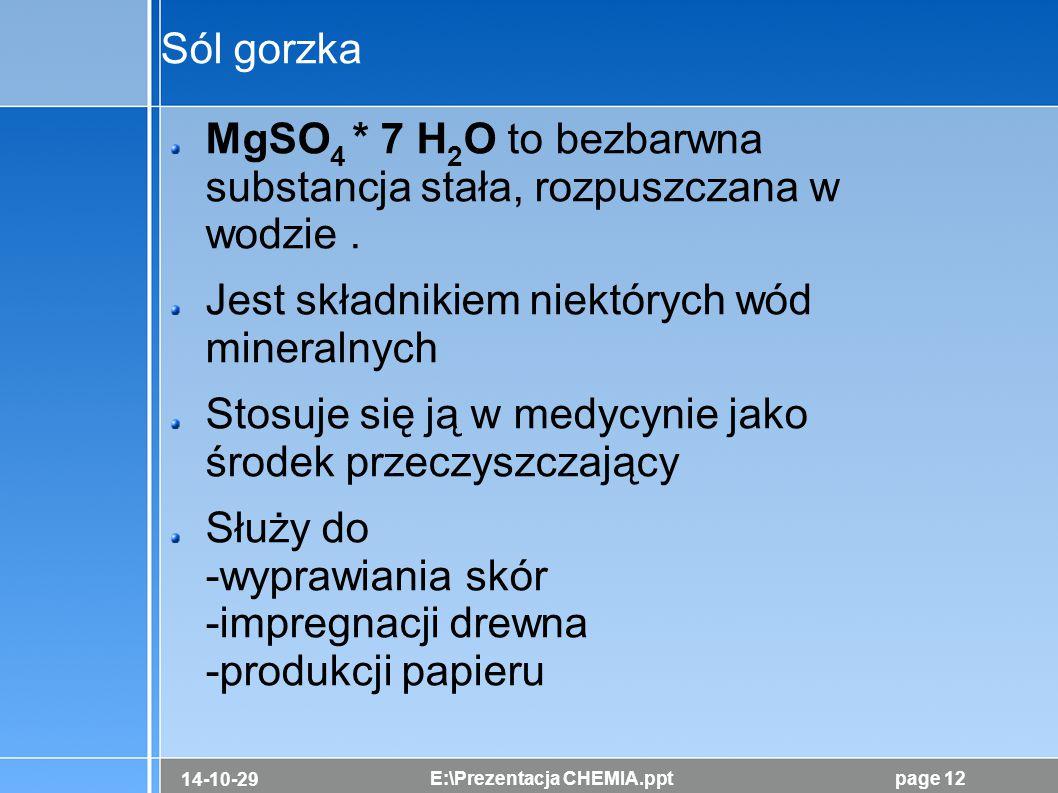 14-10-29 E:\Prezentacja CHEMIA.pptpage 12 Sól gorzka MgSO 4 * 7 H 2 O to bezbarwna substancja stała, rozpuszczana w wodzie. Jest składnikiem niektóryc