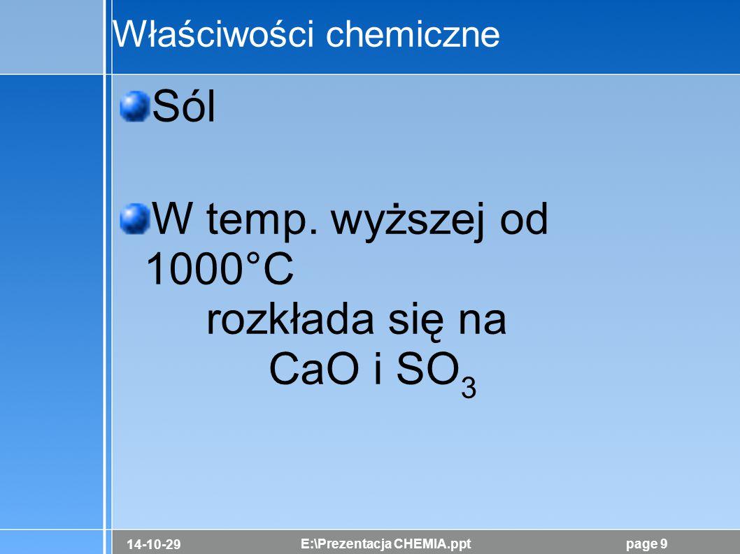 14-10-29 E:\Prezentacja CHEMIA.pptpage 9 Właściwości chemiczne Sól W temp. wyższej od 1000°C rozkłada się na CaO i SO 3