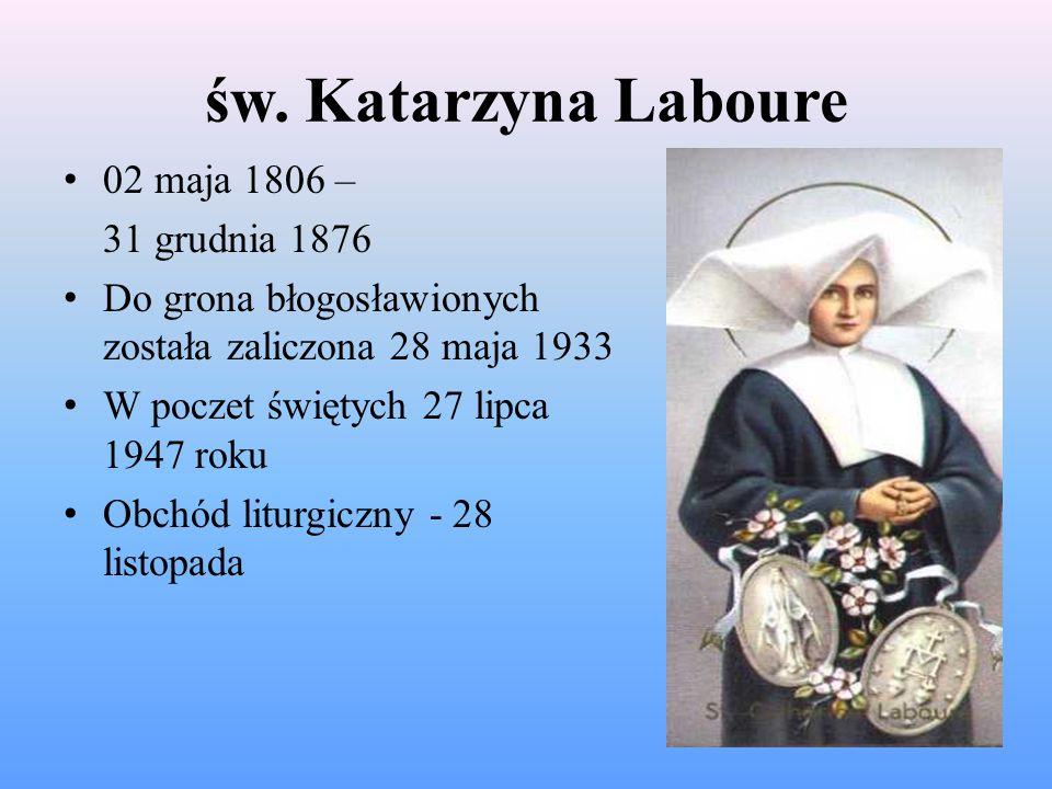 św. Katarzyna Laboure 02 maja 1806 – 31 grudnia 1876 Do grona błogosławionych została zaliczona 28 maja 1933 W poczet świętych 27 lipca 1947 roku Obch