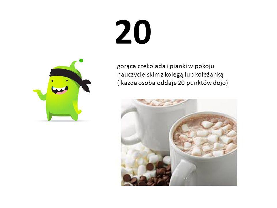 20 gorąca czekolada i pianki w pokoju nauczycielskim z kolegą lub koleżanką ( każda osoba oddaje 20 punktów dojo)