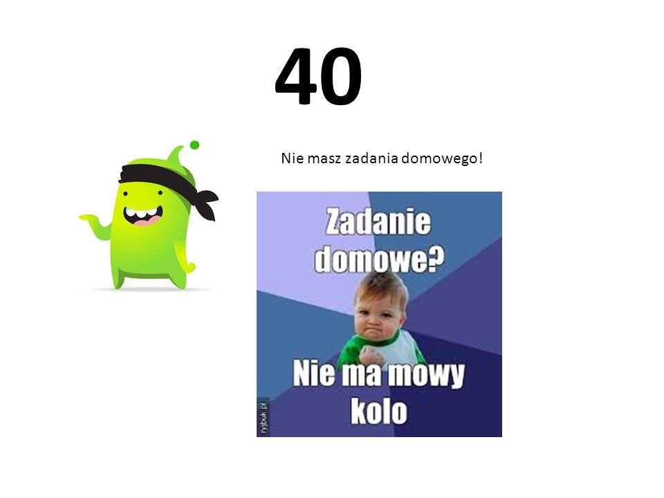 40 Nie masz zadania domowego!