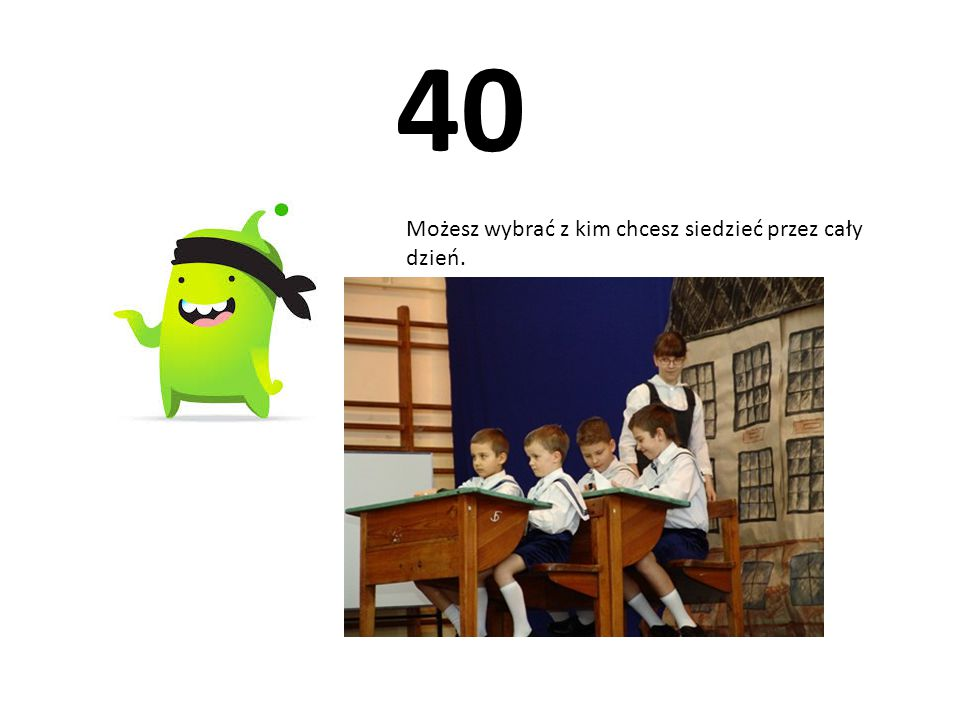 40 Możesz wybrać z kim chcesz siedzieć przez cały dzień.