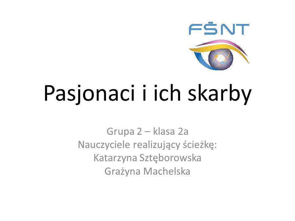 Pasjonaci i ich skarby Grupa 2 – klasa 2a Nauczyciele realizujący ścieżkę: Katarzyna Sztęborowska Grażyna Machelska
