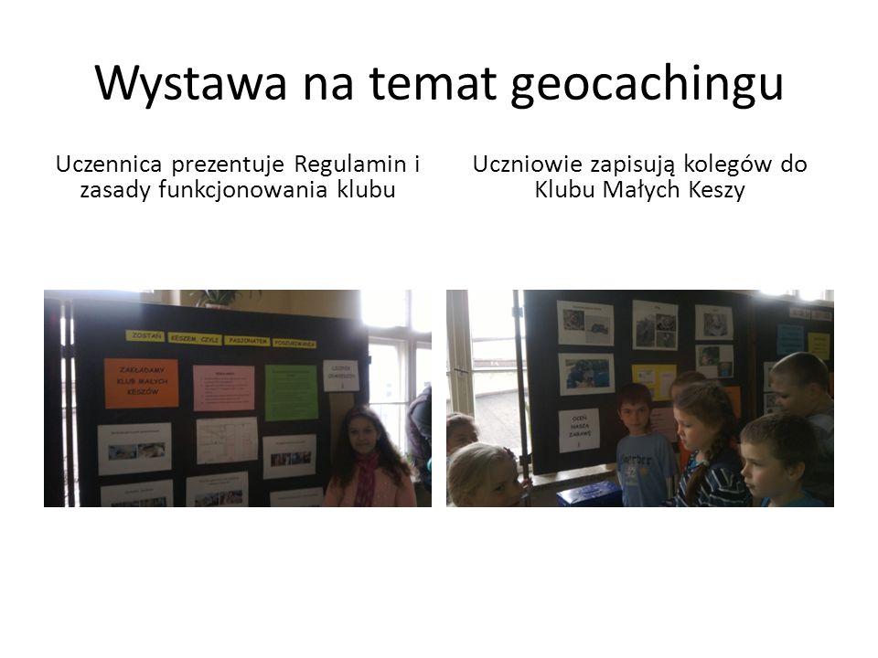 Wystawa na temat geocachingu Uczennica prezentuje Regulamin i zasady funkcjonowania klubu Uczniowie zapisują kolegów do Klubu Małych Keszy