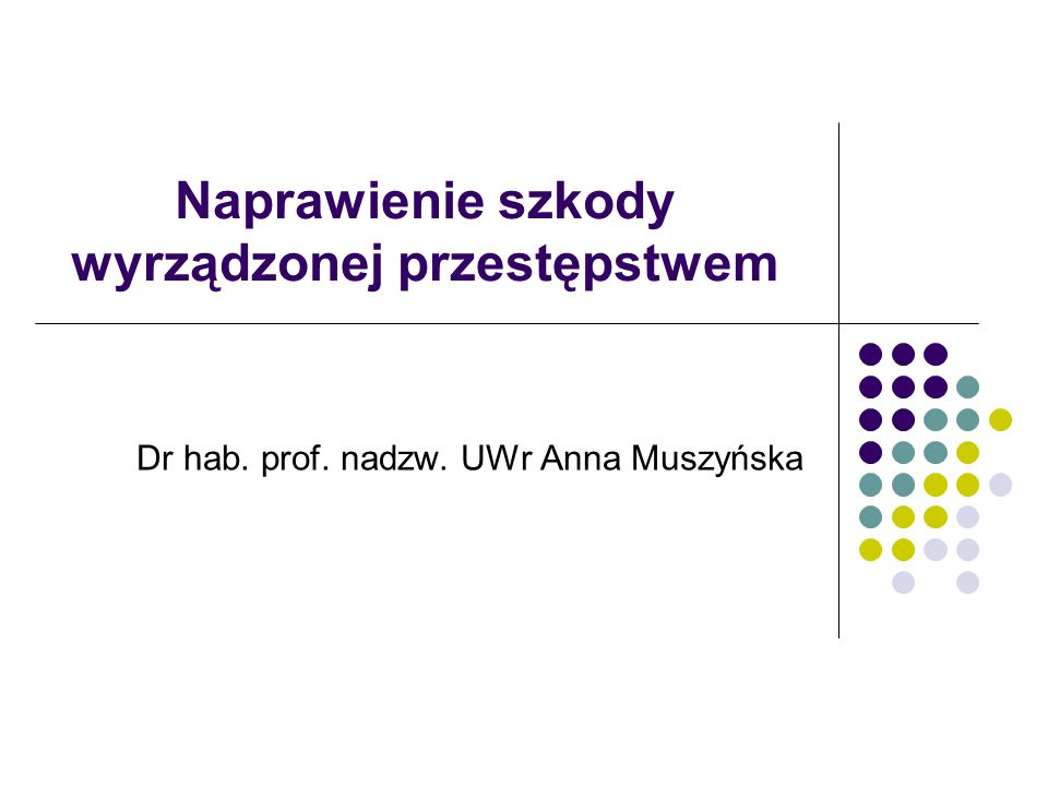 Naprawienie szkody wyrządzonej przestępstwem Dr hab. prof. nadzw. UWr Anna Muszyńska
