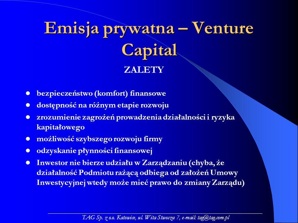 Emisja prywatna – Venture Capital ZALETY bezpieczeństwo (komfort) finansowe dostępność na różnym etapie rozwoju zrozumienie zagrożeń prowadzenia działalności i ryzyka kapitałowego możliwość szybszego rozwoju firmy odzyskanie płynności finansowej Inwestor nie bierze udziału w Zarządzaniu (chyba, że działalność Podmiotu rażącą odbiega od założeń Umowy Inwestycyjnej wtedy może mieć prawo do zmiany Zarządu) _____________________________________________________________________ TAG Sp.
