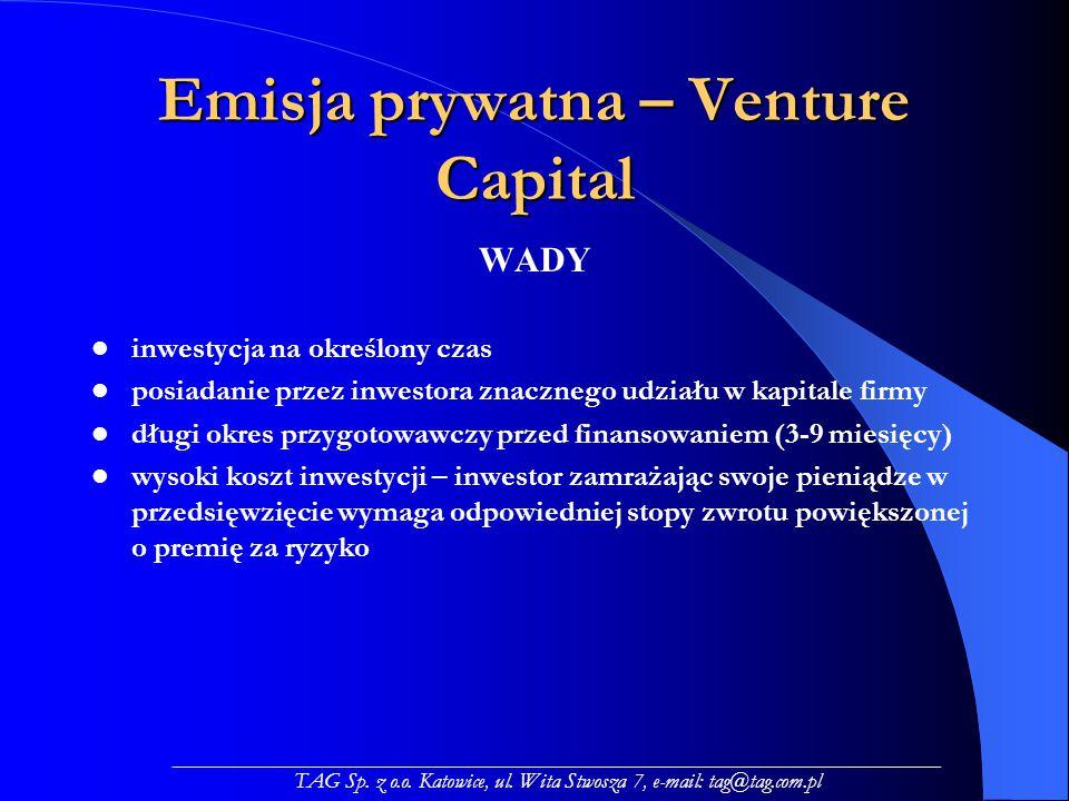Emisja prywatna – Venture Capital WADY inwestycja na określony czas posiadanie przez inwestora znacznego udziału w kapitale firmy długi okres przygotowawczy przed finansowaniem (3-9 miesięcy) wysoki koszt inwestycji – inwestor zamrażając swoje pieniądze w przedsięwzięcie wymaga odpowiedniej stopy zwrotu powiększonej o premię za ryzyko _____________________________________________________________________ TAG Sp.