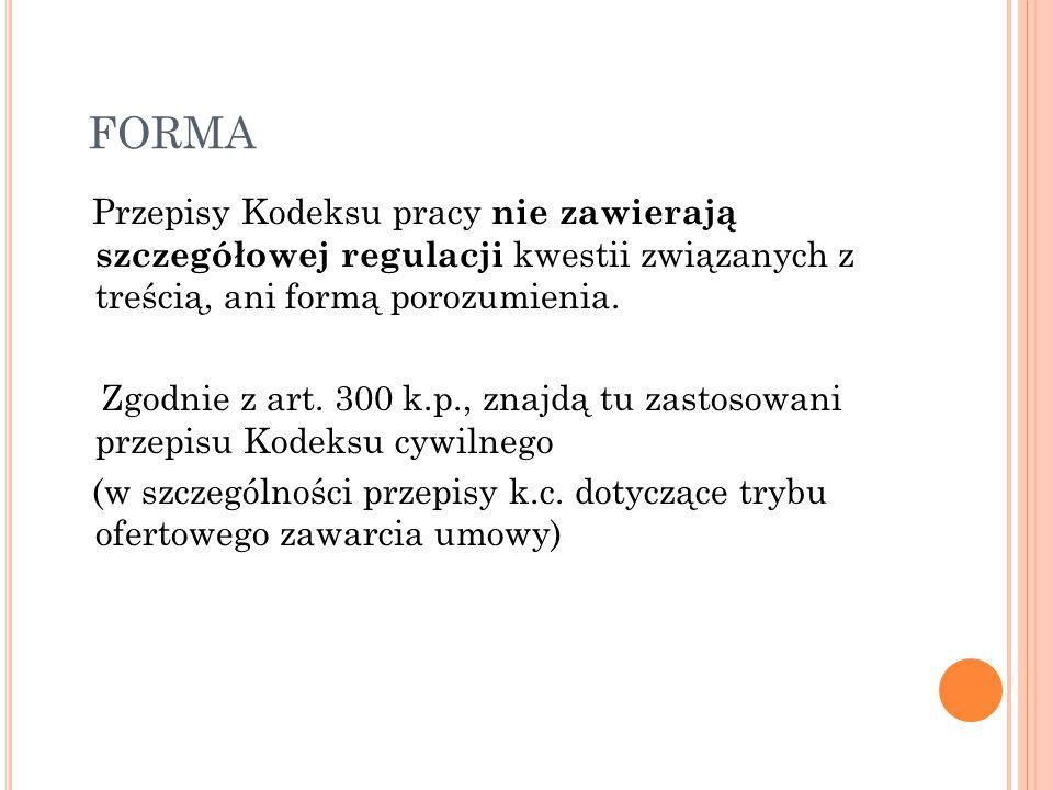 FORMA Przepisy Kodeksu pracy nie zawierają szczegółowej regulacji kwestii związanych z treścią, ani formą porozumienia. Zgodnie z art. 300 k.p., znajd