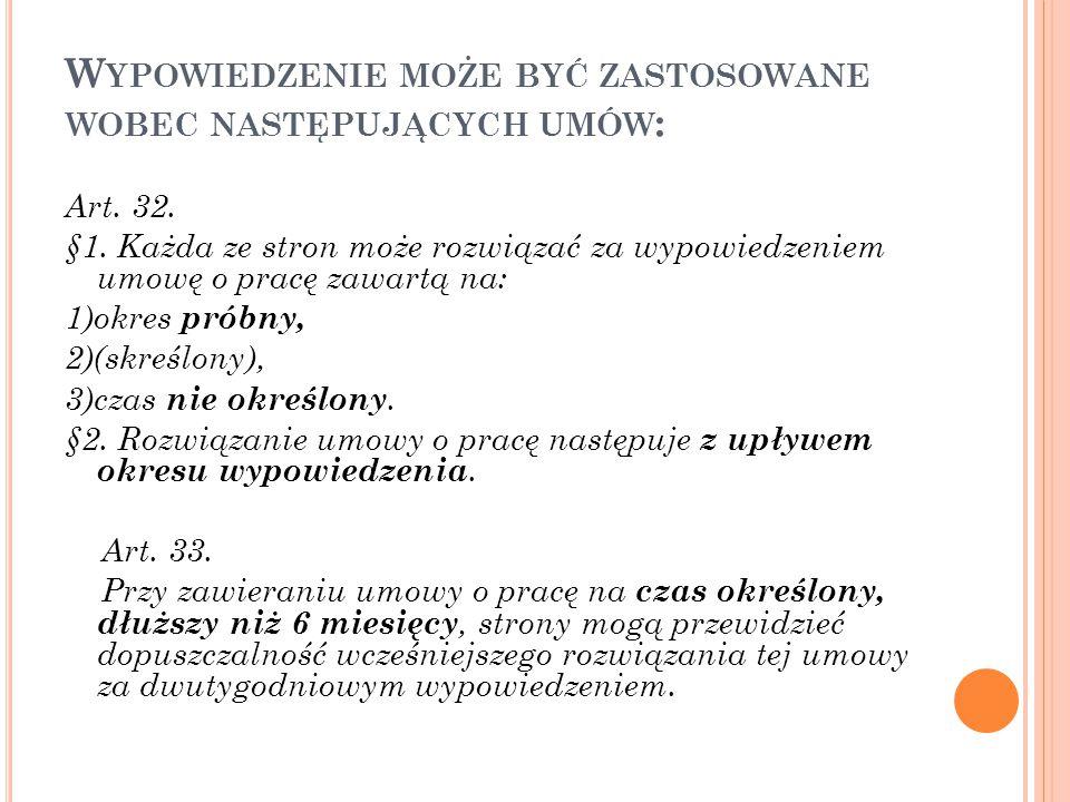 W YPOWIEDZENIE MOŻE BYĆ ZASTOSOWANE WOBEC NASTĘPUJĄCYCH UMÓW : Art. 32. §1. Każda ze stron może rozwiązać za wypowiedzeniem umowę o pracę zawartą na: