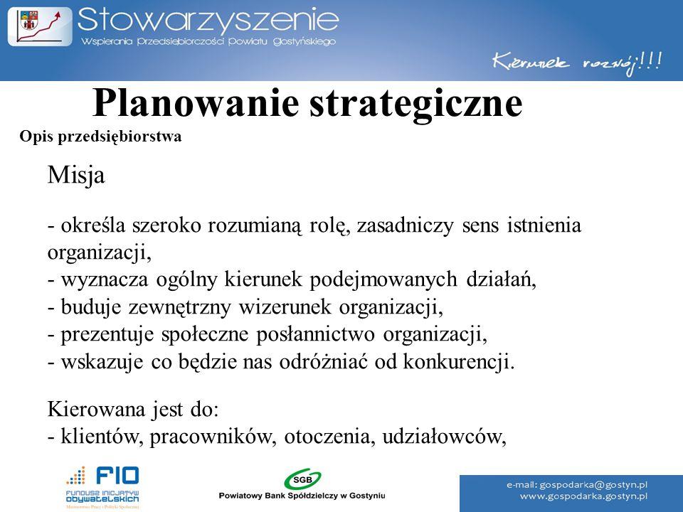 Planowanie strategiczne Misja - określa szeroko rozumianą rolę, zasadniczy sens istnienia organizacji, - wyznacza ogólny kierunek podejmowanych działa