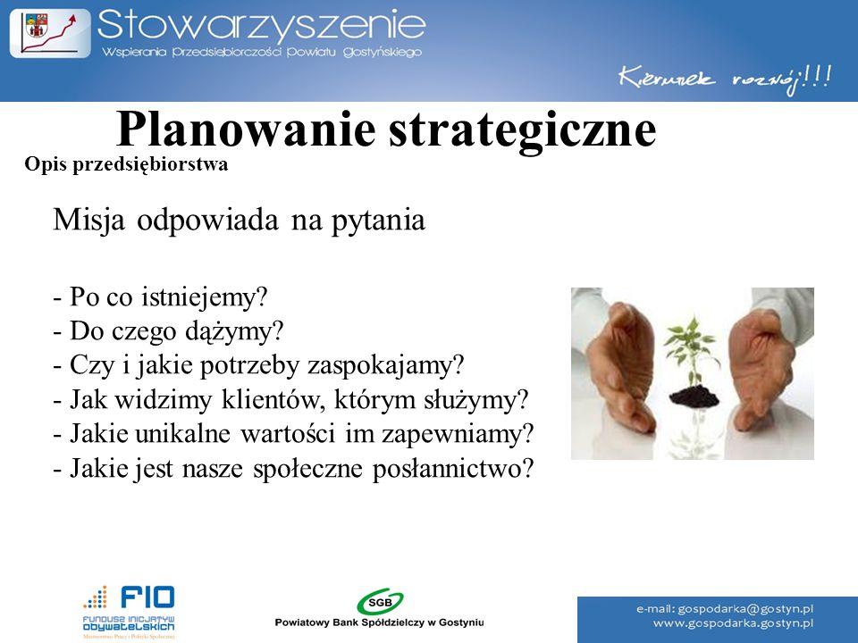 Planowanie strategiczne Misja odpowiada na pytania - Po co istniejemy? - Do czego dążymy? - Czy i jakie potrzeby zaspokajamy? - Jak widzimy klientów,