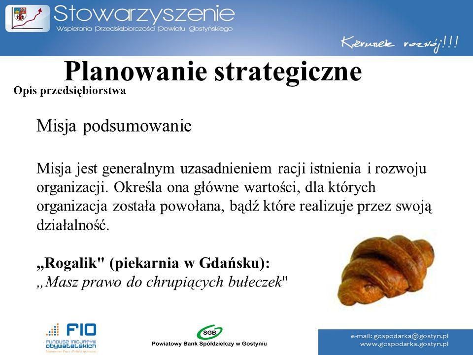 Planowanie strategiczne Misja podsumowanie Misja jest generalnym uzasadnieniem racji istnienia i rozwoju organizacji. Określa ona główne wartości, dla