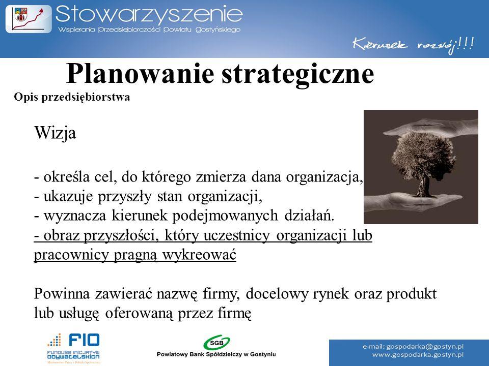 Planowanie strategiczne Wizja - określa cel, do którego zmierza dana organizacja, - ukazuje przyszły stan organizacji, - wyznacza kierunek podejmowany