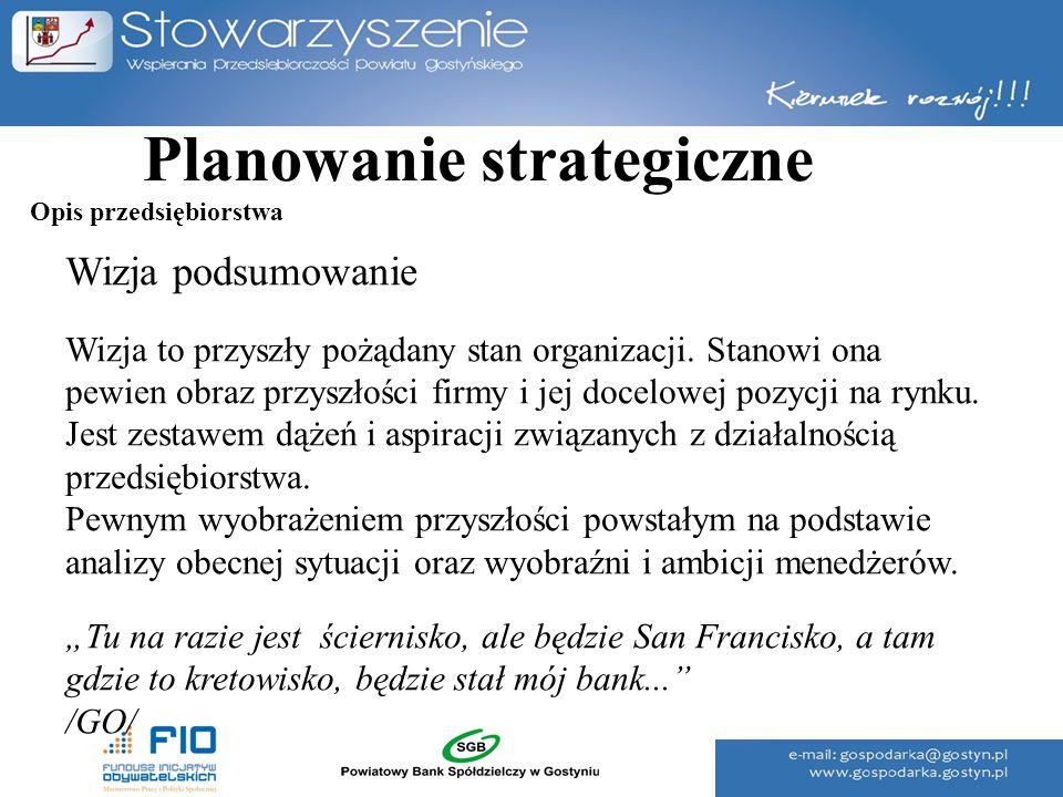 Planowanie strategiczne Wizja podsumowanie Wizja to przyszły pożądany stan organizacji. Stanowi ona pewien obraz przyszłości firmy i jej docelowej poz