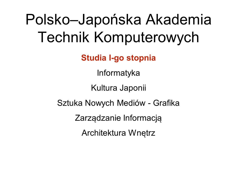 Polsko–Japońska Akademia Technik Komputerowych Studia I-go stopnia Informatyka Kultura Japonii Sztuka Nowych Mediów - Grafika Zarza ̨ dzanie Informac
