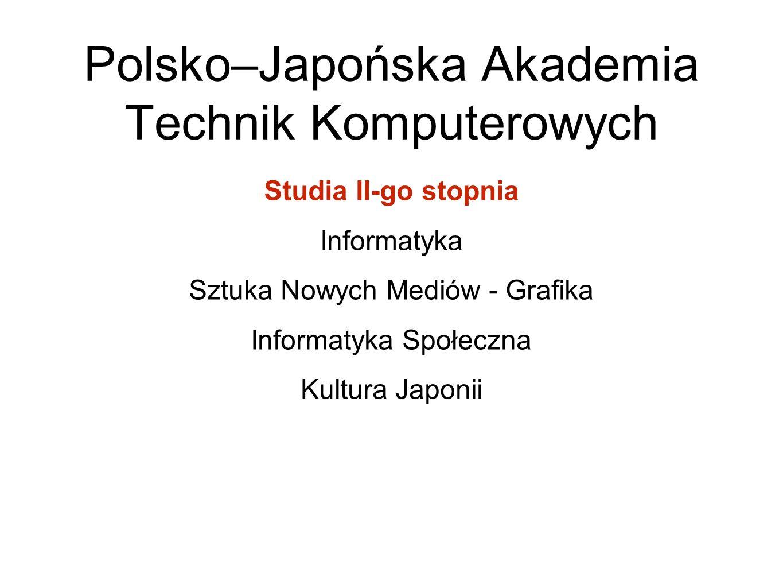 Polsko–Japońska Akademia Technik Komputerowych Studia II-go stopnia Informatyka Sztuka Nowych Mediów - Grafika Informatyka Społeczna Kultura Japonii