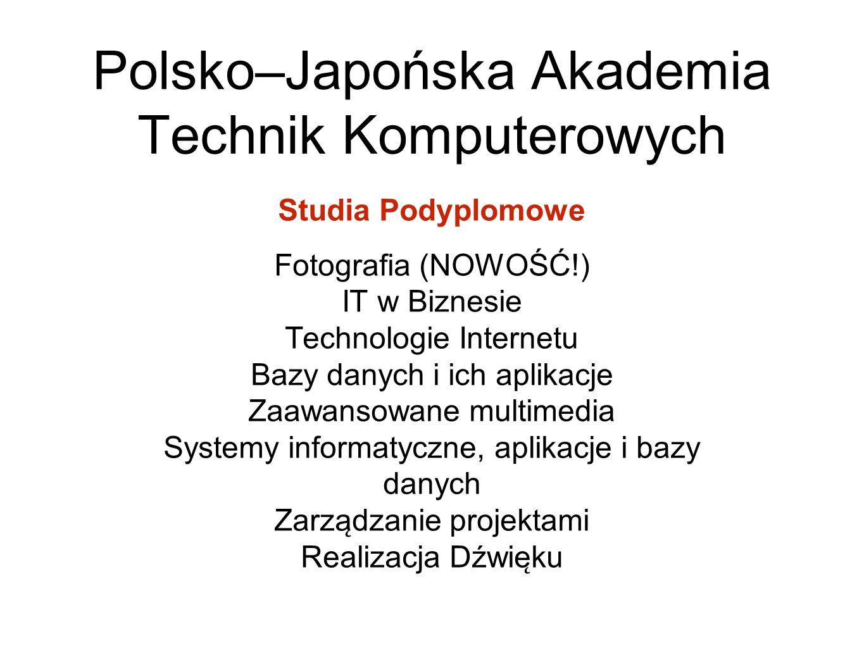 Polsko–Japońska Akademia Technik Komputerowych Studia Podyplomowe Fotografia (NOWOŚĆ!) IT w Biznesie Technologie Internetu Bazy danych i ich aplikacje Zaawansowane multimedia Systemy informatyczne, aplikacje i bazy danych Zarza ̨ dzanie projektami Realizacja Dźwie ̨ ku