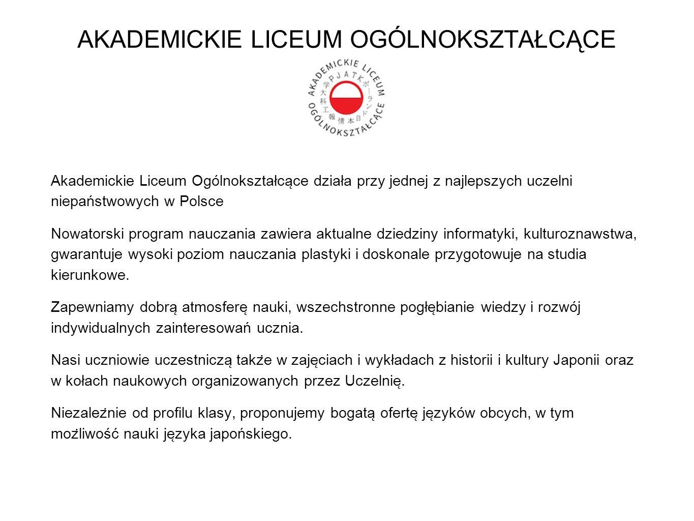 AKADEMICKIE LICEUM OGÓLNOKSZTAŁCĄCE Akademickie Liceum Ogólnokształca ̨ ce działa przy jednej z najlepszych uczelni niepaństwowych w Polsce Nowatorski program nauczania zawiera aktualne dziedziny informatyki, kulturoznawstwa, gwarantuje wysoki poziom nauczania plastyki i doskonale przygotowuje na studia kierunkowe.