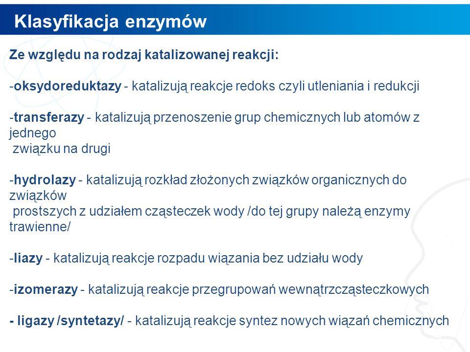 Klasyfikacja enzymów 9 Ze względu na rodzaj katalizowanej reakcji: -oksydoreduktazy - katalizują reakcje redoks czyli utleniania i redukcji -transfera