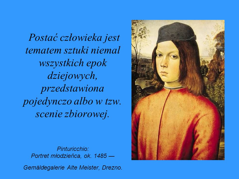 Postać człowieka jest tematem sztuki niemal wszystkich epok dziejowych, przedstawiona pojedynczo albo w tzw. scenie zbiorowej. Pinturicchio: Portret m