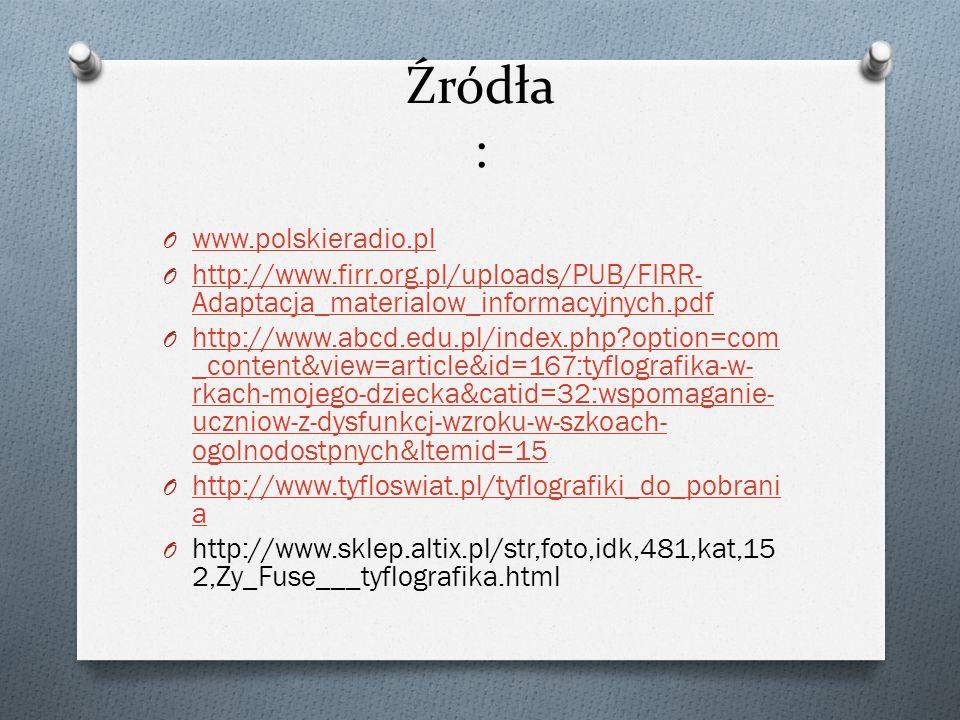 Źródła : O www.polskieradio.pl www.polskieradio.pl O http://www.firr.org.pl/uploads/PUB/FIRR- Adaptacja_materialow_informacyjnych.pdf http://www.firr.org.pl/uploads/PUB/FIRR- Adaptacja_materialow_informacyjnych.pdf O http://www.abcd.edu.pl/index.php option=com _content&view=article&id=167:tyflografika-w- rkach-mojego-dziecka&catid=32:wspomaganie- uczniow-z-dysfunkcj-wzroku-w-szkoach- ogolnodostpnych&Itemid=15 http://www.abcd.edu.pl/index.php option=com _content&view=article&id=167:tyflografika-w- rkach-mojego-dziecka&catid=32:wspomaganie- uczniow-z-dysfunkcj-wzroku-w-szkoach- ogolnodostpnych&Itemid=15 O http://www.tyfloswiat.pl/tyflografiki_do_pobrani a http://www.tyfloswiat.pl/tyflografiki_do_pobrani a O http://www.sklep.altix.pl/str,foto,idk,481,kat,15 2,Zy_Fuse___tyflografika.html
