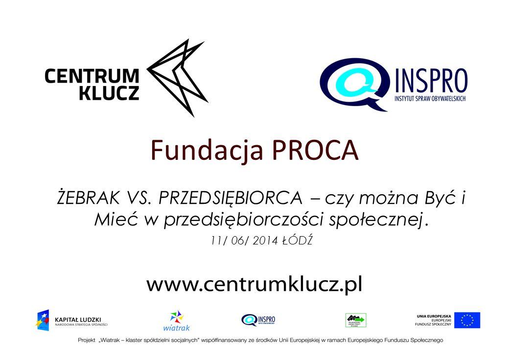 Fundacja PROCA ŻEBRAK VS. PRZEDSIĘBIORCA – czy można Być i Mieć w przedsiębiorczości społecznej. 11/ 06/ 2014 ŁÓDŹ