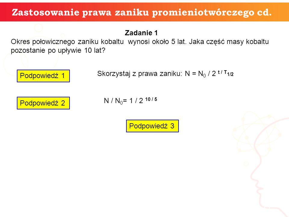 11 Zastosowanie prawa zaniku promieniotwórczego cd. Zadanie 1 Okres połowicznego zaniku kobaltu wynosi około 5 lat. Jaka część masy kobaltu pozostanie