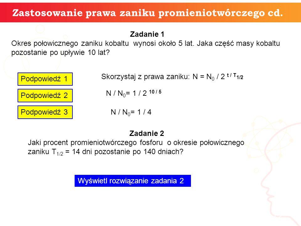 12 Zastosowanie prawa zaniku promieniotwórczego cd. Zadanie 1 Okres połowicznego zaniku kobaltu wynosi około 5 lat. Jaka część masy kobaltu pozostanie