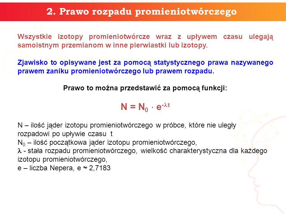 5 2. Prawo rozpadu promieniotwórczego Wszystkie izotopy promieniotwórcze wraz z upływem czasu ulegają samoistnym przemianom w inne pierwiastki lub izo