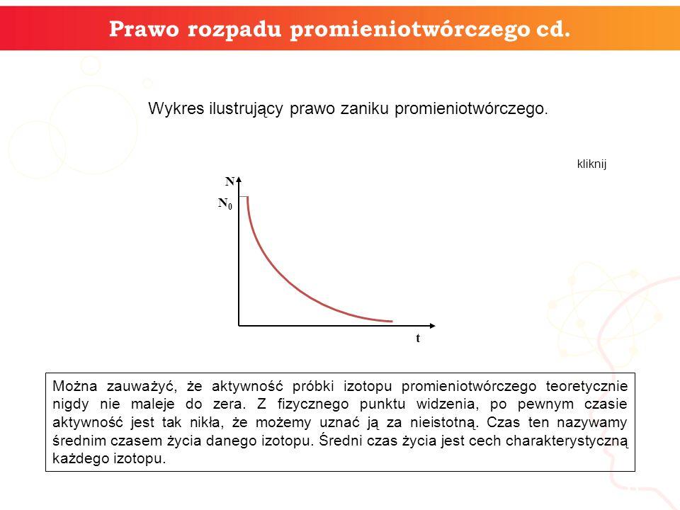 6 Prawo rozpadu promieniotwórczego cd. t N0N0 N Wykres ilustrujący prawo zaniku promieniotwórczego. Można zauważyć, że aktywność próbki izotopu promie