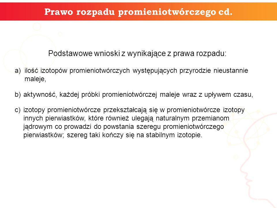 7 Prawo rozpadu promieniotwórczego cd. Podstawowe wnioski z wynikające z prawa rozpadu: ilość izotopów promieniotwórczych występujących przyrodzie nie