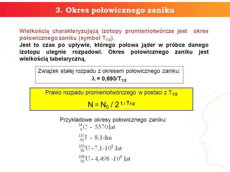 3. Okres połowicznego zaniku Wielkością charakteryzującą izotopy promieniotwórcze jest okres połowicznego zaniku (symbol T 1/2 ). Jest to czas po upły