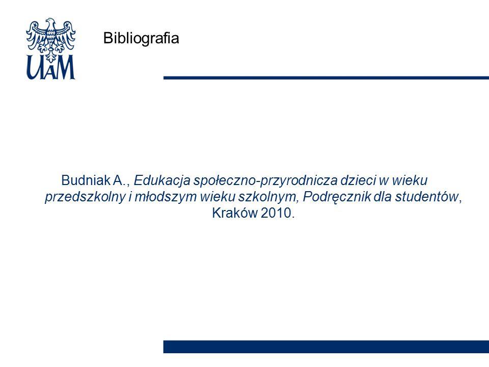 Bibliografia Budniak A., Edukacja społeczno-przyrodnicza dzieci w wieku przedszkolny i młodszym wieku szkolnym, Podręcznik dla studentów, Kraków 2010.