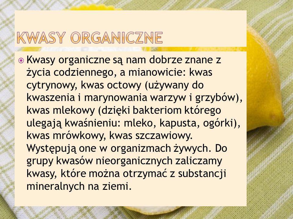  Kwasy organiczne są nam dobrze znane z życia codziennego, a mianowicie: kwas cytrynowy, kwas octowy (używany do kwaszenia i marynowania warzyw i grz