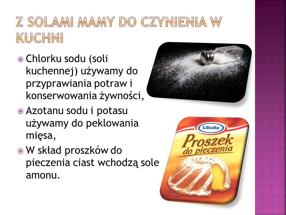  Chlorku sodu (soli kuchennej) używamy do przyprawiania potraw i konserwowania żywności,  Azotanu sodu i potasu używamy do peklowania mięsa,  W skł