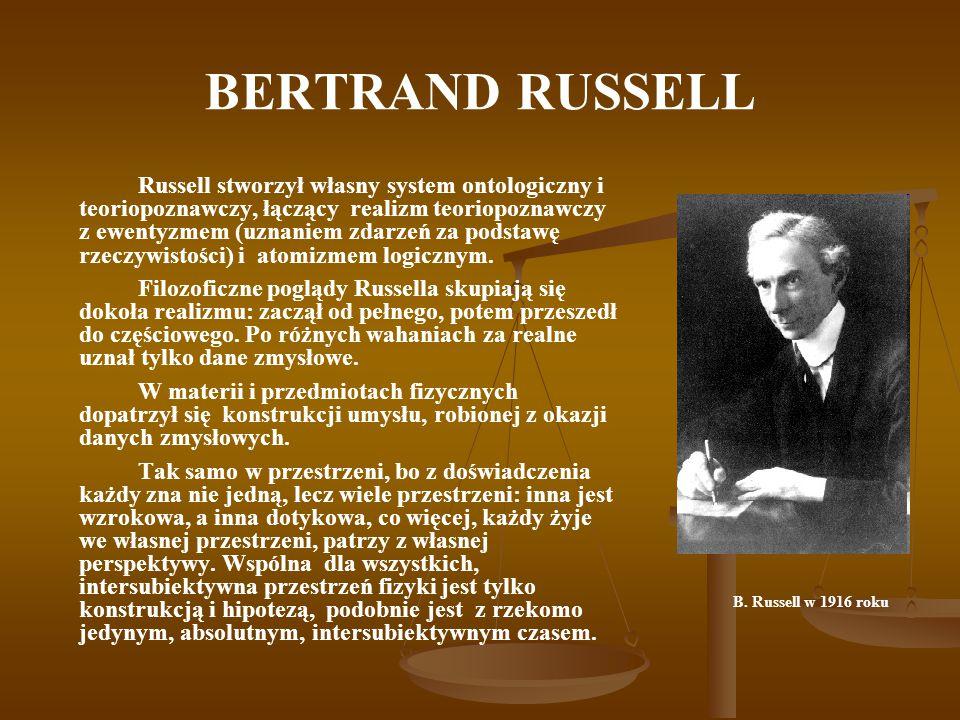 BERTRAND RUSSELL Russell stworzył własny system ontologiczny i teoriopoznawczy, łączący realizm teoriopoznawczy z ewentyzmem (uznaniem zdarzeń za podstawę rzeczywistości) i atomizmem logicznym.