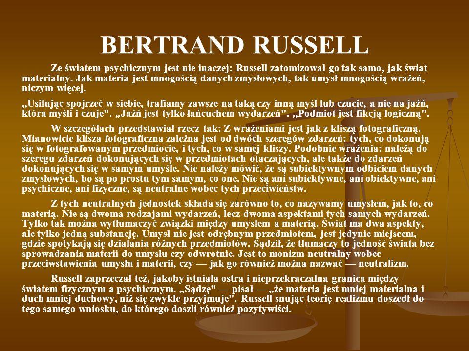 BERTRAND RUSSELL Ze światem psychicznym jest nie inaczej: Russell zatomizował go tak samo, jak świat materialny. Jak materia jest mnogością danych zmy