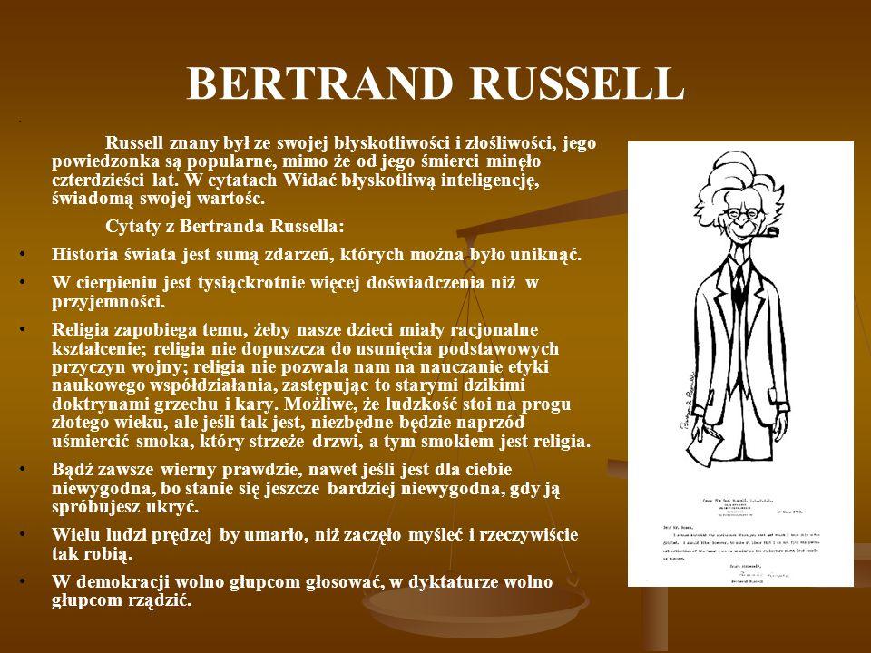 BERTRAND RUSSELL Russell znany był ze swojej błyskotliwości i złośliwości, jego powiedzonka są popularne, mimo że od jego śmierci minęło czterdzieści