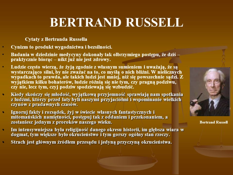 BERTRAND RUSSELL Cytaty z Bertranda Russella Cynizm to produkt wygodnictwa i bezsilności. Badania w dziedzinie medycyny dokonały tak olbrzymiego postę