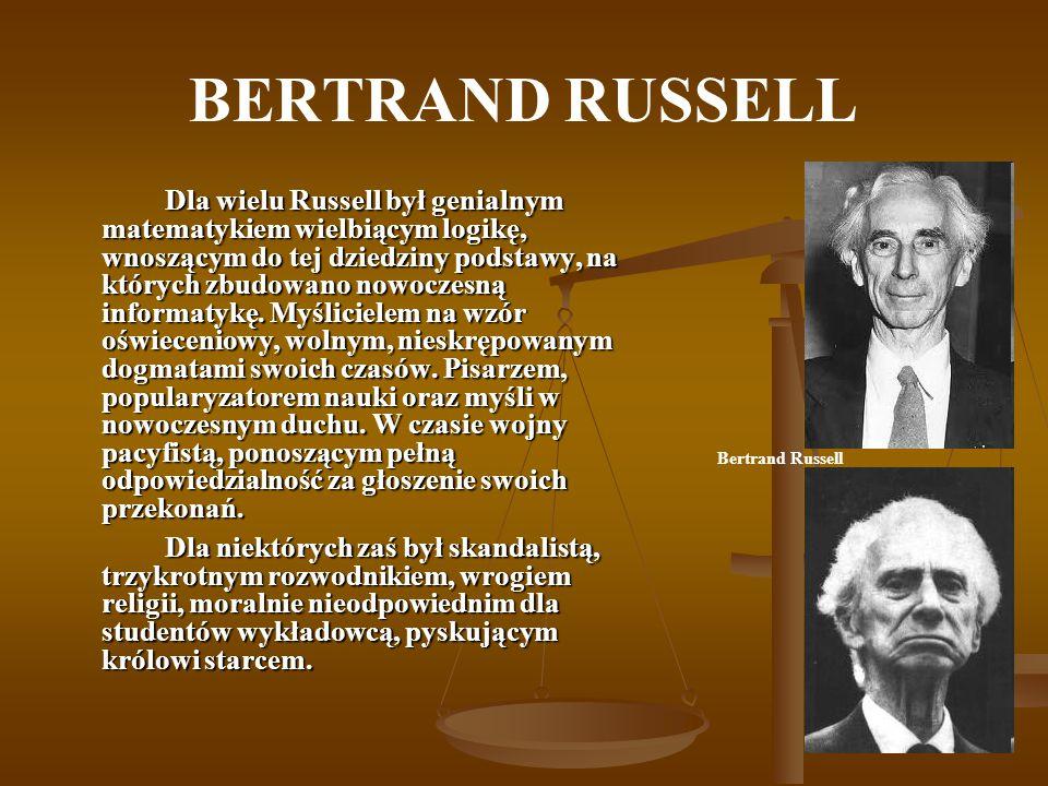 BERTRAND RUSSELL Dla wielu Russell był genialnym matematykiem wielbiącym logikę, wnoszącym do tej dziedziny podstawy, na których zbudowano nowoczesną informatykę.