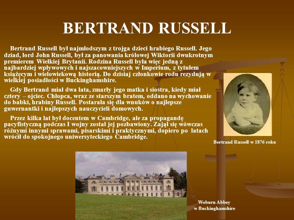 BERTRAND RUSSELL Bertrand Russell był najmłodszym z trojga dzieci hrabiego Russell. Jego dziad, lord John Russell, był za panowania królowej Wiktorii