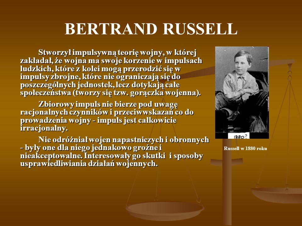 BERTRAND RUSSELL Stworzył impulsywną teorię wojny, w której zakładał, że wojna ma swoje korzenie w impulsach ludzkich, które z kolei mogą przerodzić się w impulsy zbrojne, które nie ograniczają się do poszczególnych jednostek, lecz dotykają całe społeczeństwa (tworzy się tzw.
