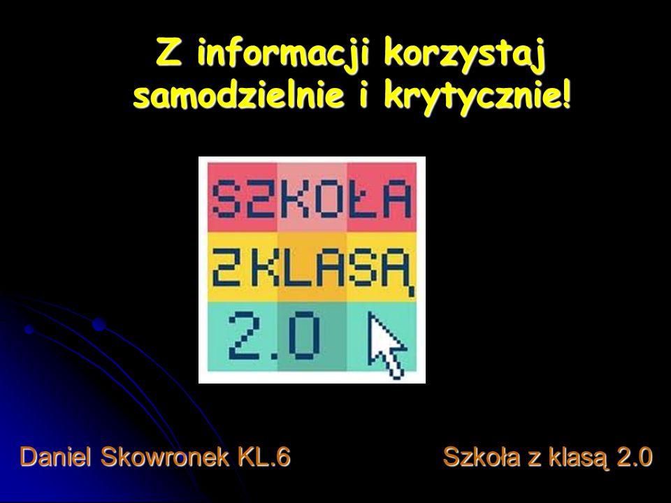 Z informacji korzystaj samodzielnie i krytycznie! Daniel Skowronek KL.6 Szkoła z klasą 2.0