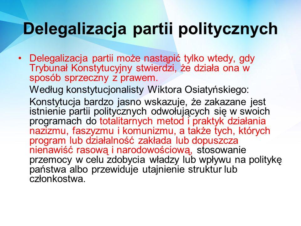 Delegalizacja partii politycznych Delegalizacja partii może nastąpić tylko wtedy, gdy Trybunał Konstytucyjny stwierdzi, że działa ona w sposób sprzecz