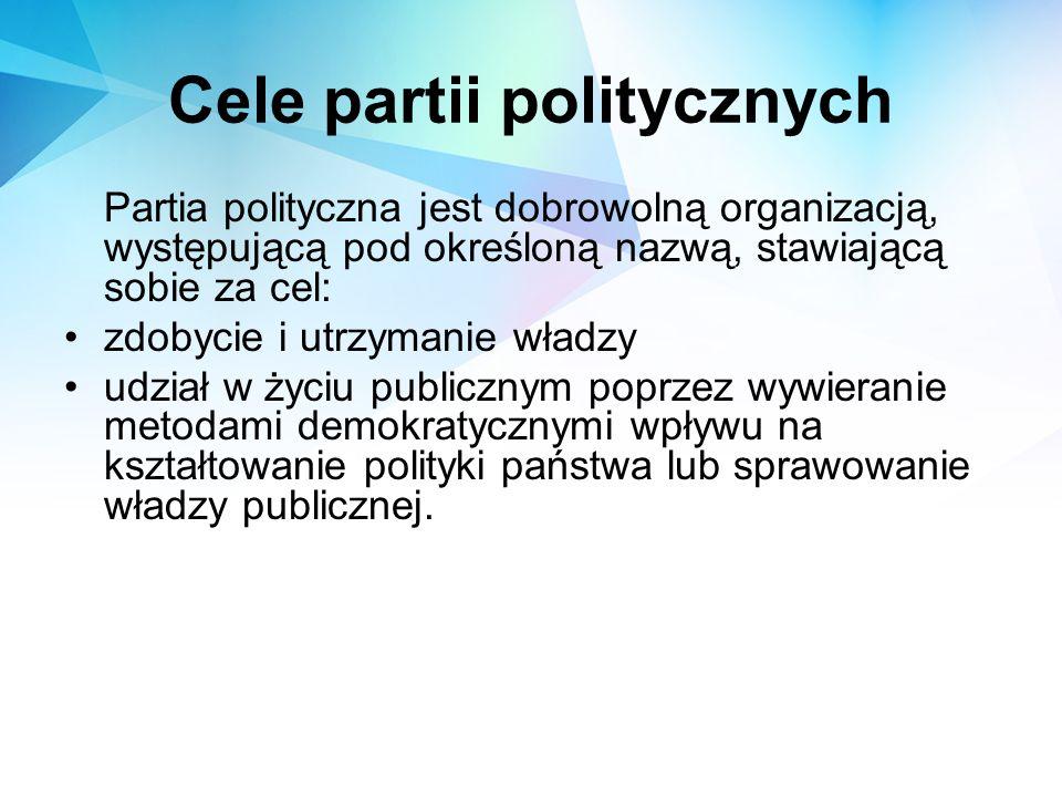 Cele partii politycznych Partia polityczna jest dobrowolną organizacją, występującą pod określoną nazwą, stawiającą sobie za cel: zdobycie i utrzymani